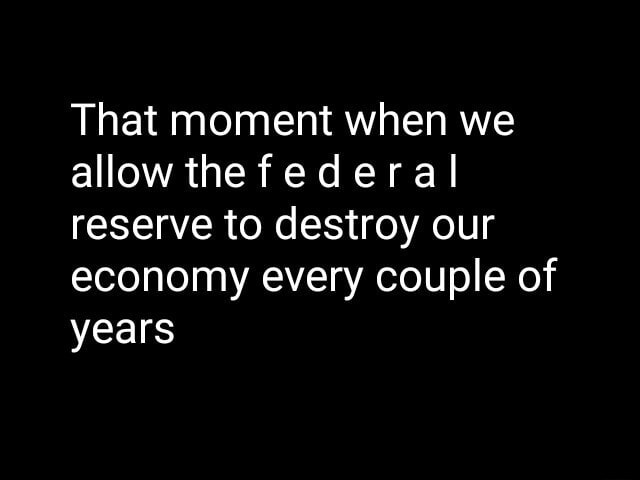 That moment when we allow the federal reserve to destroy our economy every couple of years meme
