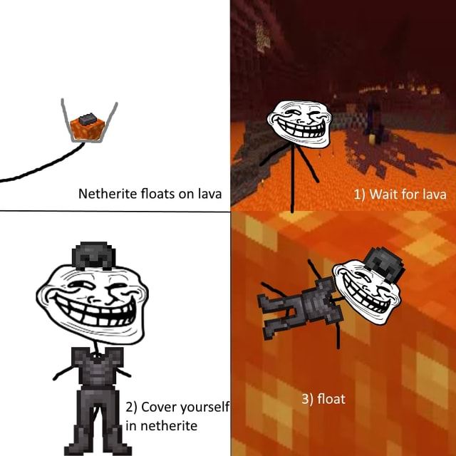 Netherite floats on lava 1 Wait for lava 3 float 2 Cover yourselfI in netherite meme