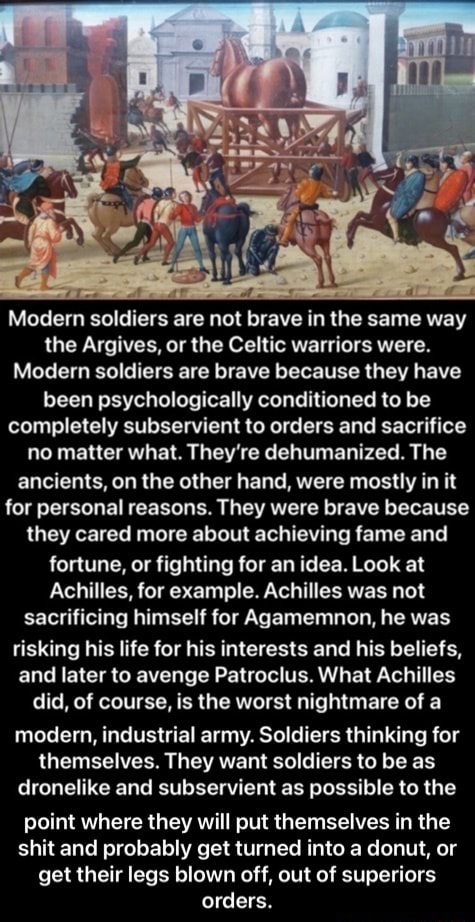 Modern soldiers are not brave in the same way the Argives, or the Celtic warriors were. Modern soldiers are brave because they have been psychologically conditioned to be completely subservient to orders and sacrifice no matter what. They're dehumanized. The ancients, on the other hand, were mostly in it for personal reasons. They were brave because they cared more about achieving fame and fortune, or fighting for an idea. Look at Achilles, for example. Achilles was not sacrificing himself for Agamemnon, he was risking his life for his interests and his beliefs, and later to avenge Patroclus. What Achilles did, of course, is the worst nightmare of a modern, industrial army. Soldiers thinking for themselves. They want soldiers to be as dronelike and subservient as possible to the point wher