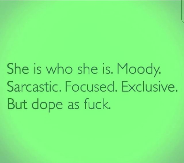 She is who she is. Moody. Sarcastic. Focused. Exclusive. But dope as fuck memes
