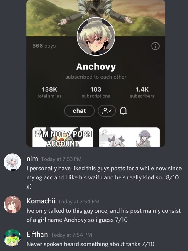 566 days Anchovy subscribed to each other 138K 103 1.4K total smiles subscriptions subscribers chat ACCOUNT PM nim Tod at 53 PM I personally have liked this guys posts for a while now since my og acc and I like his waifu and he's really kind so Komachii Today at PM post only talked to this guy once, and his post mainly consist of a girl name Anchovy so i guess Elfthan Today ct PM Never spoken heard something about tanks memes
