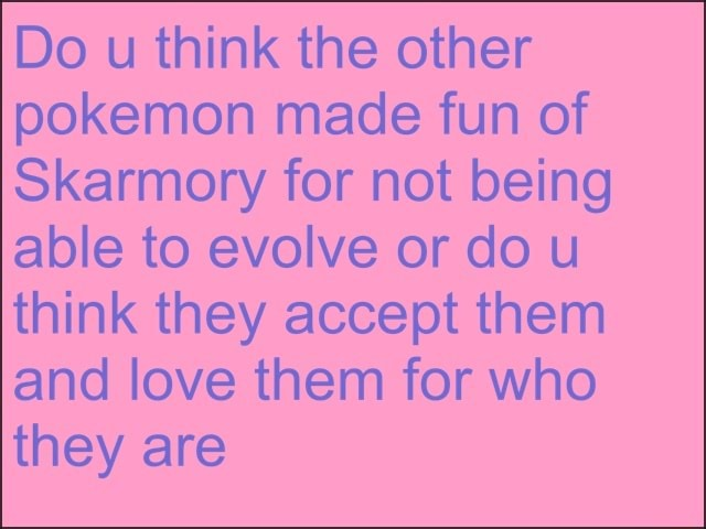 Do u think the other pokemon made fun of Skarmory for not being able to evolve or do u think they accept them and love them for who they are meme