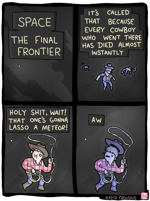 ITS CALLED SPACE THAT BECAUSE EVERY COWBoY WHO WENT THERE THE FINAL I HaS DIED ALMOST FRONTIER INSTANTLY HOLY SHIT, WAIT THAT ONE'S GONNA LASSO A METEoR AN extra Fabulous memes