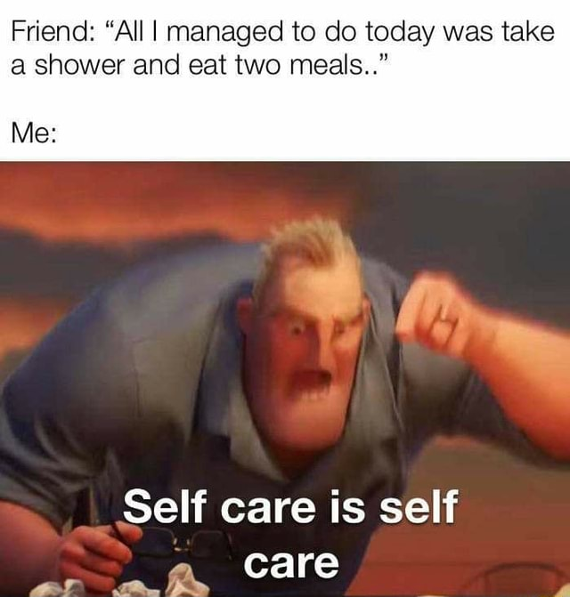 Friend  All I managed to do today was take a shower and eat two meals  Me Self care is self care memes