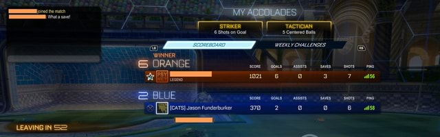 Joined the match What save MY ACCOLADES What a save TACTICIAN 6 Shots on Goal 5 Centered Balls WEEKLY CHALLENGES AZ WINNER RA N E SCORE GOALS ASSISTS SAVES SHOTS PING PSYI we LEGEND 1021 6 3 7 tl56 BLUE SCORE GOALS ASSISTS SAVES SHOTS PING CATS Jason Funderburker 370 6 58 LEAVING IN meme