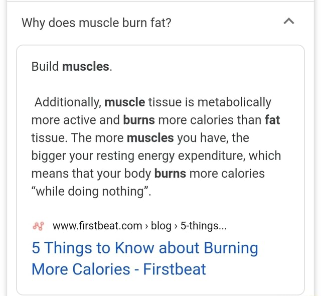 Why does muscle burn fat Build muscles. Additionally, muscle tissue is metabolically more active and burns more calories than fat tissue. The more muscles you have, the bigger your resting energy expenditure, which means that your body burns more calories while doing nothing'. www blog 5 things 5 Things to Know about Burning More Calories Firstbeat memes