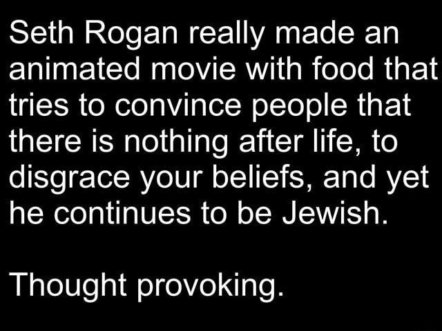 Seth Rogan really made an animated movie with food that tries to convince people that there is nothing after life, to disgrace your beliefs, and yet he continues to be Jewish. Thought provoking memes