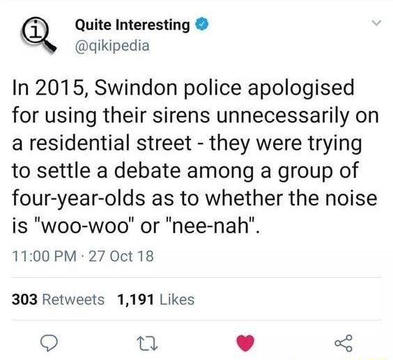 Quite aqikipedia In 2015, Swindon police apologised for using their sirens unnecessarily on a residential street they were trying to settle a debate among a group of four year olds as to whether the noise is woo woo or nee nah . 11.00 PM 27 Oct 18 Rewwests 1,191 Likes Q uu oe meme