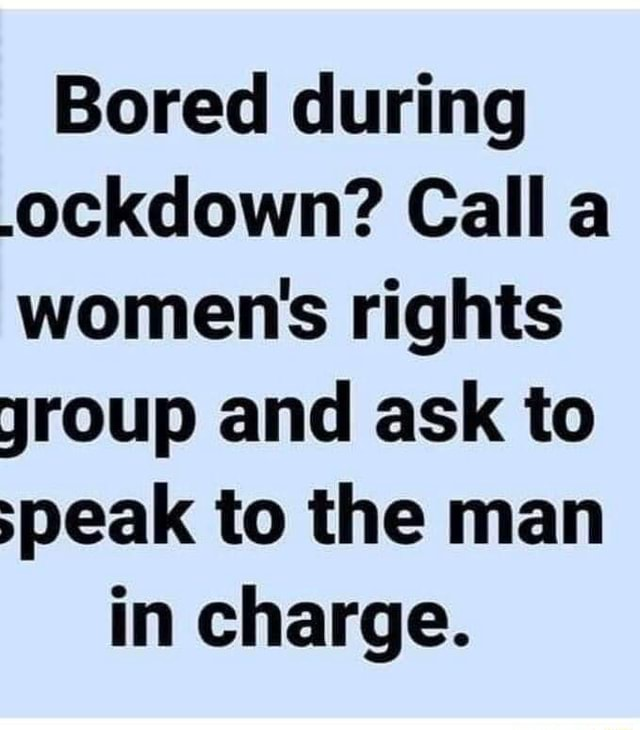 Bored during.ockdown Calla women's rights jroup and ask to speak to the man in charge meme