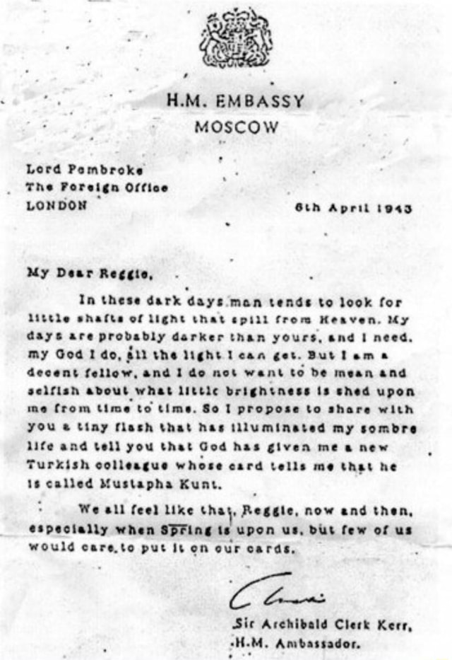 H.M. EMBASSY MOSCOW Lord Pembroke The Foreign Office LONDON April 1943 My Dear Reggie, In these dark days man tends to look for Little shafte of Light that epill from Heaven. My days are probably darker than yours, and I need. My God do, the light Lean get. But decent fellow, and do not want to be mean and selfish adout what littic brightness is shed upon me from time to time. So propose to share with you tiny flash that has tlluminated my sombre life and tell you that God has given me a new Turkish colleague whose card tells me that he is called Mustapha Kunt. We all feel like that, Reggie, now and then, especially when Spring is upon us, BUS few of us would care.to put it on our cards, Sic Archibald Clerk Kerr, H.M. Ambassador, meme