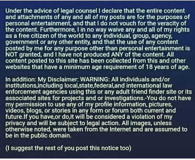 Under the advice of legal counsel I declare that the entire content and attachments of any and all of my posts are for the purposes of personal entertainment, and that I do not vouch for the veracity of the content. Furthermore, I in no way waive any and all of my rights as a free citizen of the world to any individual, group, agency, government or any other entity, and that the use of any content posted by me for any purpose other than personal entertainment is NOT granted, and I have not produced ANY of the content. All content posted to this site has been collected from this and other websites that have a minimum age requirement of 18 years of age. In addition My Disclaimer WARNING All individuals institutions,including local,state,federal,and international law enforcement agencies usin