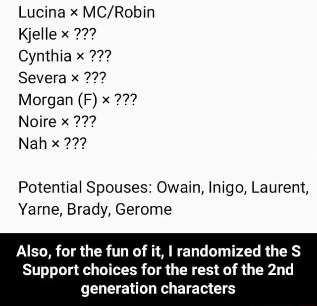 Lucina x Kjelle 22 Cynthia x Severa Morgan IF Noire x Nah Potential Spouses Owain, Inigo, Laurent, Yarne, Brady, Gerome Also, for the fun of it, I randomized the S Support choices for the rest of the generation characters  Also, for the fun of it, I randomized the S Support choices for the rest of the 2nd generation characters memes