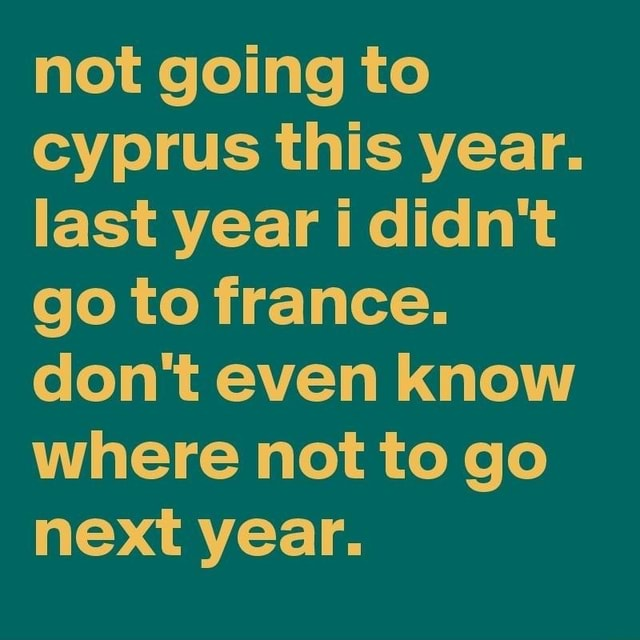Not going to cyprus this year. last year didn't go to france. do not even know where not to go next year meme