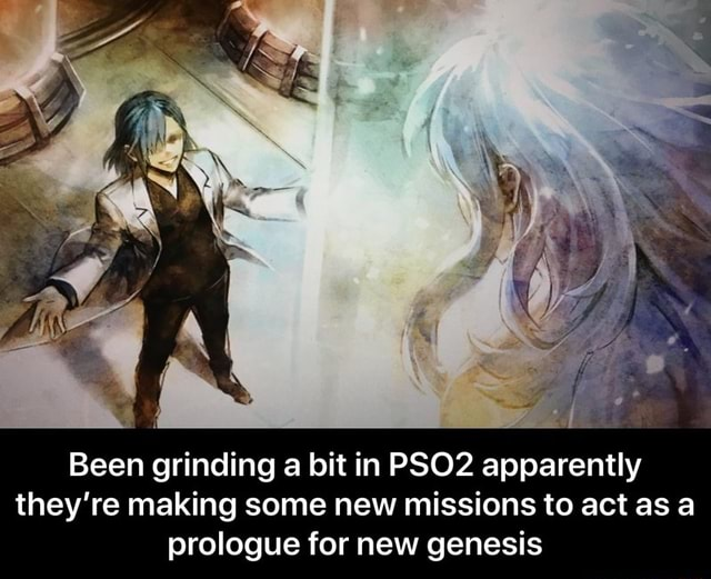 Been sn grinding a bit in PSO2 apparently they're making some new missions to act as a prologue for new genesis Been grinding a bit in PSO2 apparently they're making some new missions to act as a prologue for new genesis memes