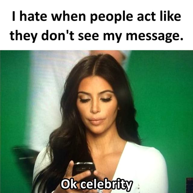 I hate when people act like they do not see my message. Ok celebrityp meme