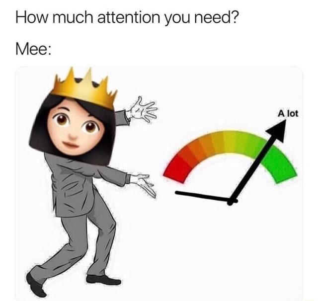 How much attention you need Alot Mee memes