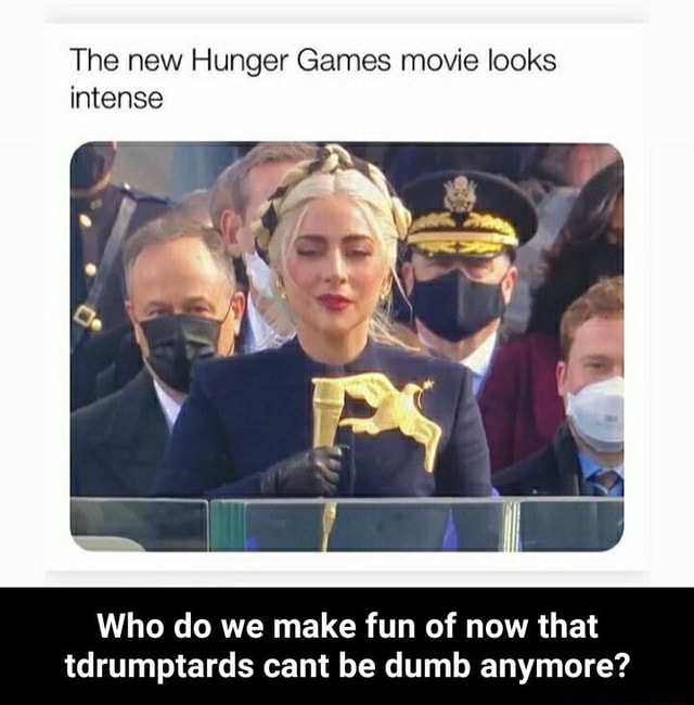 The new Hunger Games movie looks intense Who do we make fun of now that tdrumptards cant be dumb anymore Who do we make fun of now that tdrumptards cant be dumb anymore meme