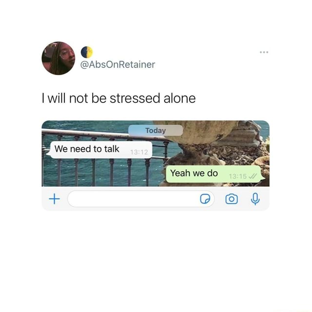 I will not be stressed alone I Yeah we do memes