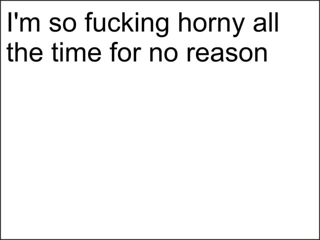 I'm so fucking horny all the time for no reason memes