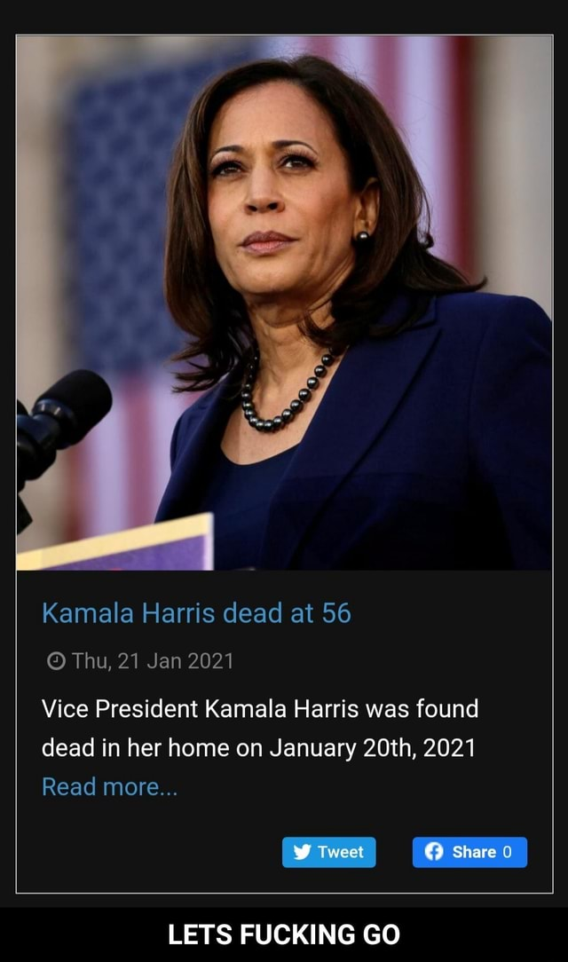 Kamala Harris dead at 56 Thu, 21 Jan 2021 Vice President Kamala Harris was found dead in her home on January 20th, 2021 Read more Share LETS FUCKING GO LETS FUCKING GO memes