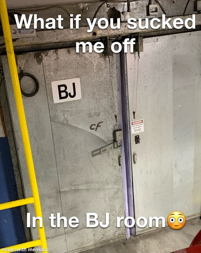 Me off In the BJ room made with samatic memes
