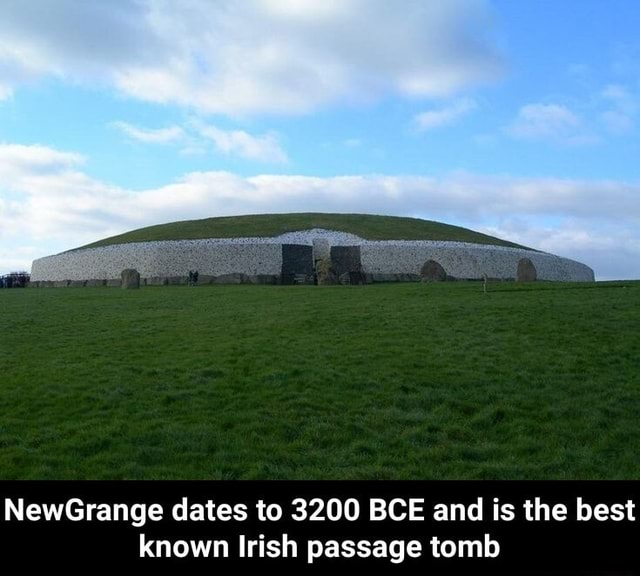 NewGrange dates to 3200 BCE and is the best known Irish passage tomb NewGrange dates to 3200 BCE and is the best known Irish passage tomb meme