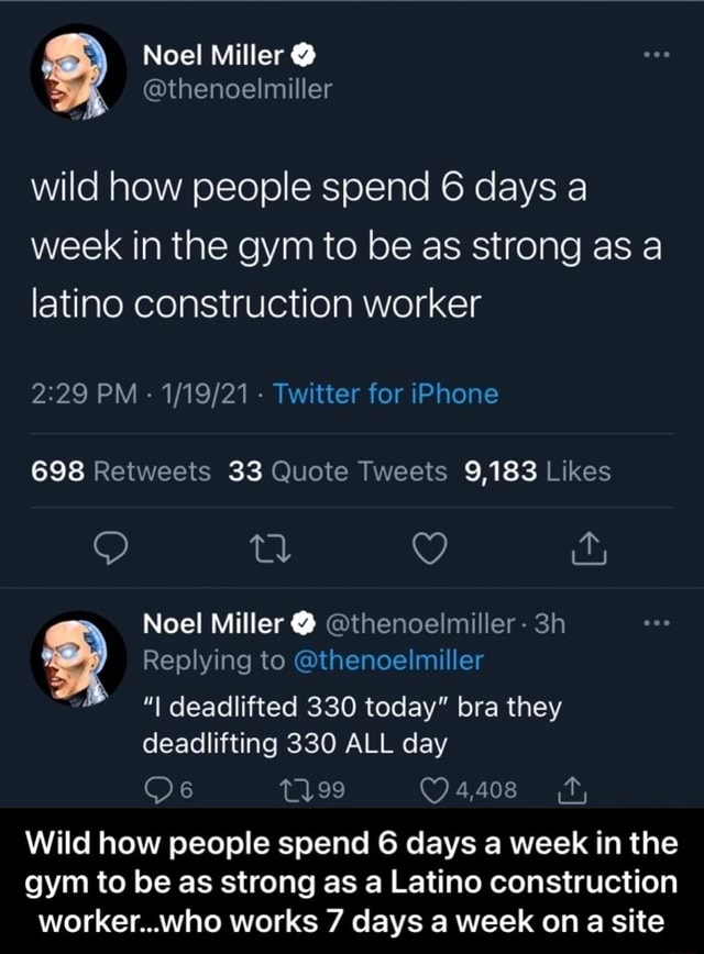 Noel Miller thenoelmiller wild how people spend 6 days a week in the gym to be as strong as a latino construction worker PM Twitter for iPhone 698 33 9,183 Noel Miller thenoelmiller Replying to thenoelmiller I deadlifted 330 today bra they deadlifting 330 ALL day t199 Wild how people spend 6 days a week in the gym to be as strong as a Latino construction worker who works 7 days a week on a site Wild how people spend 6 days a week in the gym to be as strong as a Latino construction worker…who works 7 days a week on a site memes