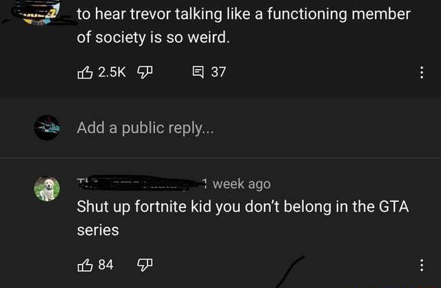 To hear trevor talking like a functioning member of society is so weird. 37 Add a public reply week ago Shut up fortnite kid you do not belong in the GTA series meme