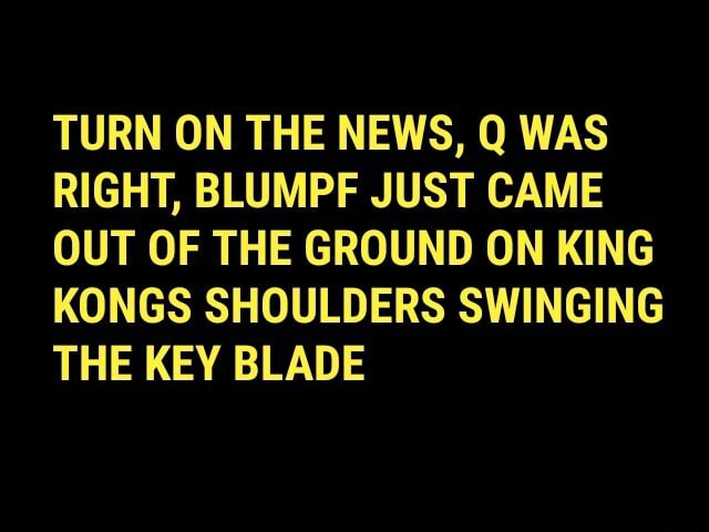 TURN ON THE NEWS, Q WAS RIGHT, BLUMPF JUST CAME OUT OF THE GROUND ON KING KONGS SHOULDERS SWINGING THE KEY BLADE meme