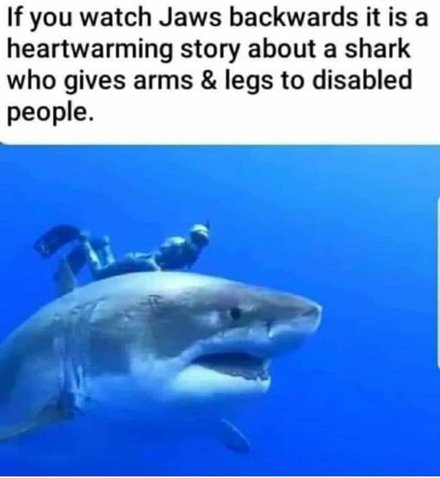 If you watch Jaws backwards it is a heartwarming story about a shark who gives arms and legs to disabled people meme