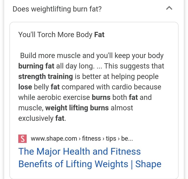 Does weightlifting burn fat You'll Torch More Body Fat Build more muscle and you'll keep your body burning fat all day long. This suggests that strength training is better at helping people lose belly fat compared with cardio because while aerobic exercise burns both fat and muscle, weight lifting burns almost exclusively fat. fitness tips be The Major Health and Fitness Benefits of Lifting Weights I Shape meme