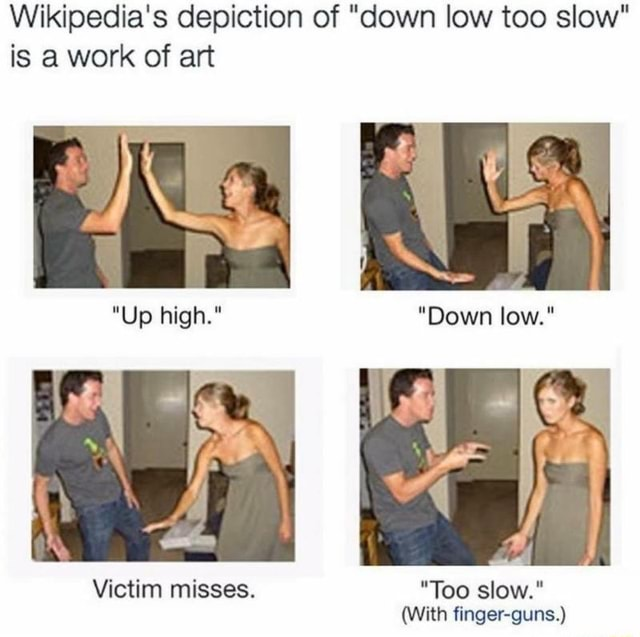 Wikipedia's depiction of down low too slow is a work of art *Up high. Down low.* Victim misses. Too slow. With finger guns. memes