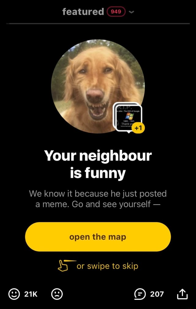 Featured  Your neighbour is funny We know it because he just posted a meme. Go and see yourself  open the map or swipe to skip 207