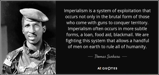 Imperialism is a system of exploitation that occurs not only in the brutal form of those who come with guns to conquer territory. Imperialism often occurs in more subtle forms, a loan, food aid, blackmail. We are fighting this system that allows a handful of men on earth to rule all of humanity.  Thomas Sankara  AZQUOTES meme