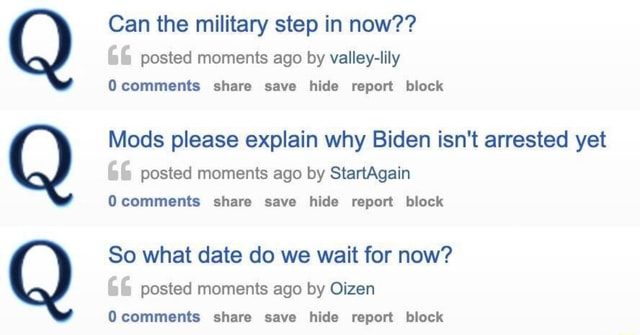 Can the military step in now  66 posted moments ago by valley lily Ocomments share save hide report block Mods please explain why Biden isn't arrested yet posted moments ago by StartAgain Ocomments share save hide report block So what date do we wait for now posted moments ago by Oizen Ocomments share save hide report block meme