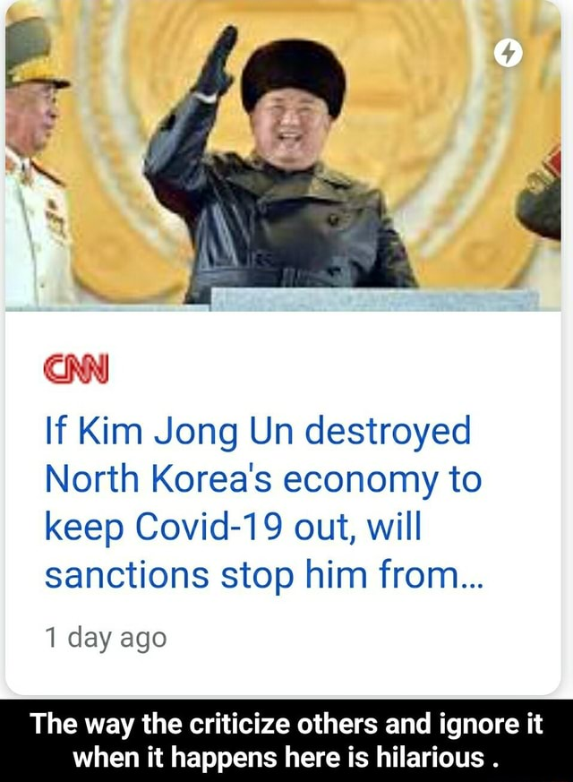 If Kim Jong Un destroyed North Korea's economy to keep Covid 19 out, will sanctions stop him from 1 day ago The way the criticize others and ignore it when it happens here is hilarious. The way the criticize others and ignore it when it happens here is hilarious memes