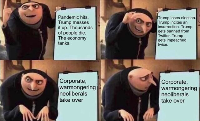 Pandemic hits. Trump messes it up. Thousands of people die. The economy tanks. rump loses election. Trump incites an insurrection. Trump gets banned from Twitter. Trump gets impeached twice. Corporate, warmongering neoliberals take over Corporate, warmongering neoliberals take over meme