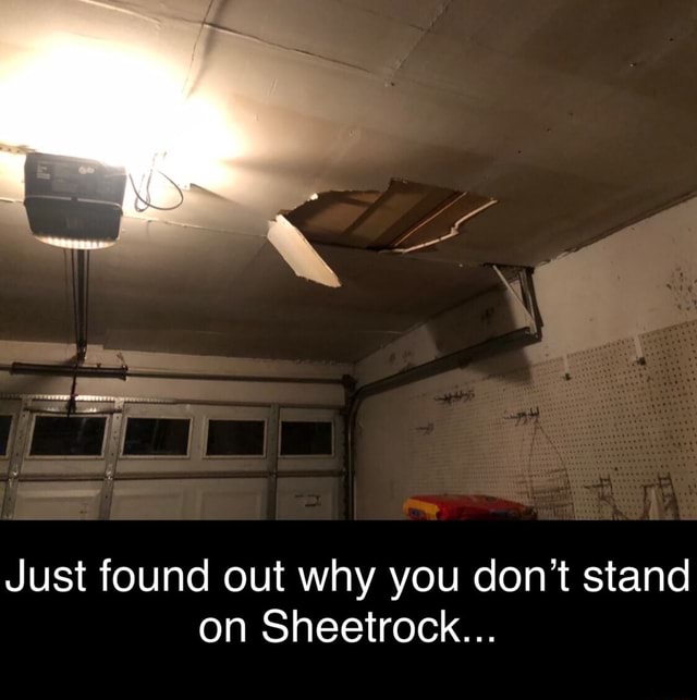 Just found out why you do not stand on Sheetrock memes