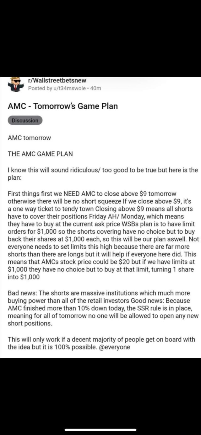 Ww Posted by AMC  Tomorrow's Game Plan Discussion AMC tomorrow THE AMC GAME PLAN I Know this will sound ridiculous too good to be true but here is the plan First things first we NEED AMC to close above $9 tomorrow otherwise there will be no short squeeze If we close above $39, it's a one way ticket to tendy town Closing above $9 means all shorts have to cover their positions Friday AH Monday, which means they have to buy at the current ask price WSBs plan is to have limit orders for $1,000 so the shorts covering have no choice but to buy back their shares at $1,000 each, so this will be our plan aswell. Not everyone needs to set limits this high because there are far more shorts than there are longs but it will help if everyone here did. This means that AMCs stock price could be $20 but if
