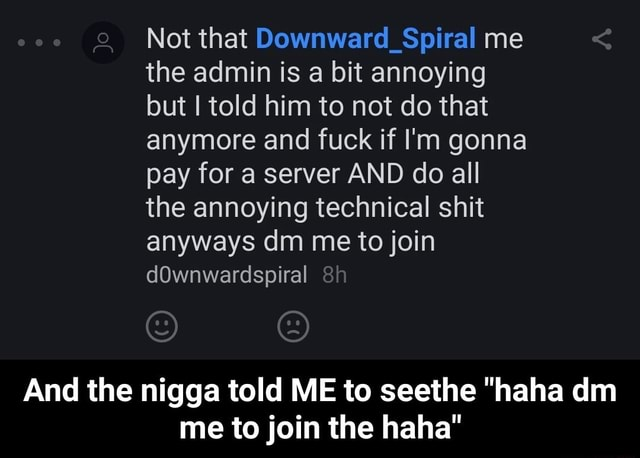 Ooo Not that Downward Spiral me the admin is a bit annoying but I told him to not do that anymore and fuck if I'm gonna pay for a server AND do all the annoying technical shit anyways dm me to join dOwnwardspiral And the nigga told ME to seethe haha dim me to join the haha And the nigga told ME to seethe haha dm me to join the haha memes