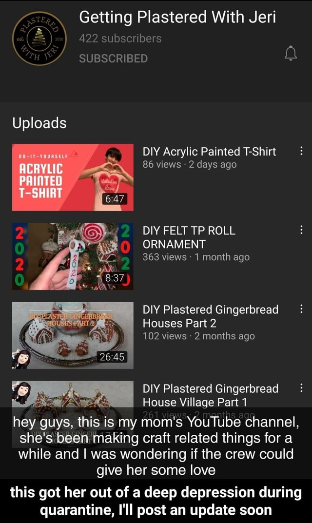 2  422 subscribers SUBSCRIBED Getting Plastered With Jeri Uploads ACRYLIC PRINTED T SHIRT DIY Acrylic Painted T Shirt 86 views 2 days ago DIY FELT TP ROLL ORNAMENT 363 views 1 month ago DIY Plastered Gingerbread Houses Part 2 102 views  2 months ago DIY Plastered Gingerbread  House Village Part 1 hey guys, this is my mom's YouTube channel, she's been making craft related things for a while and I was wondering if the crew could give her some love this got her out of a deep depression during quarantine, I'll post an update soon  this got her out of a deep depression during quarantine, I'll post an update soon memes
