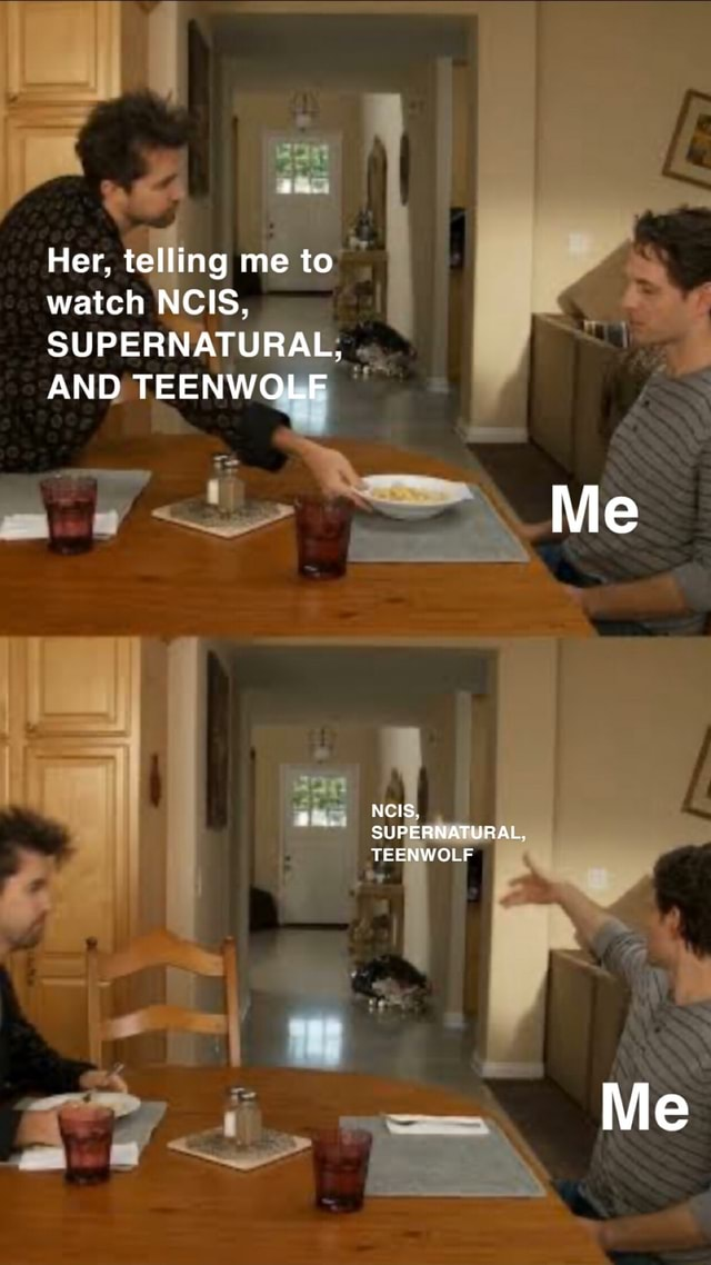 Her, telling me to watch NCIS, SUPERNATURAL, AND TEENWOLF Me NCIS, SUPERNATURAL, TEENWOLF Me memes
