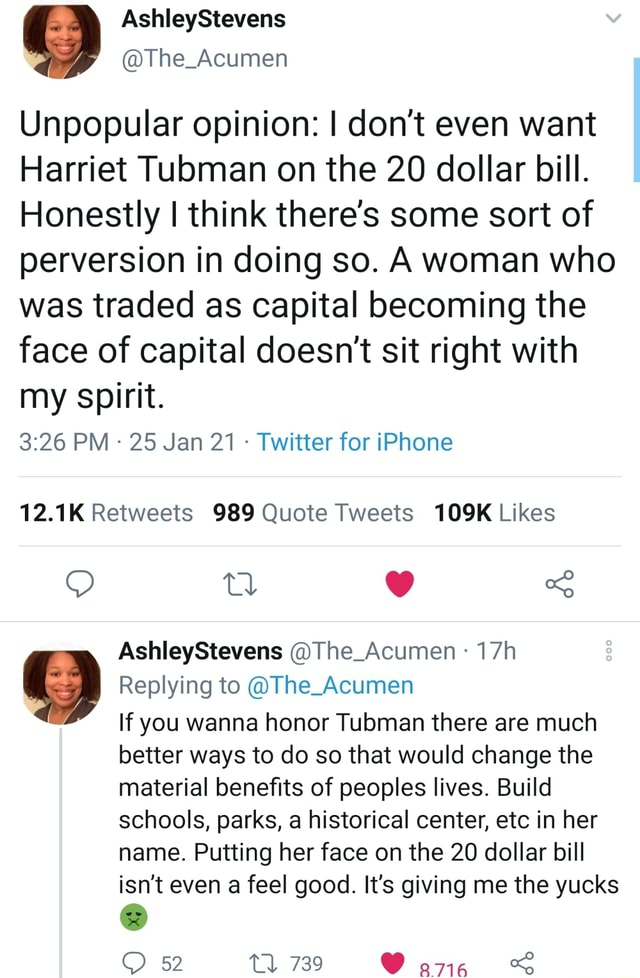 AshleyStevens The Acumen Unpopular opinion I do not even want Harriet Tubman on the 20 dollar bill. Honestly I think there's some sort of perversion in doing so. A woman who was traded as capital becoming the face of capital doesn't sit right with my spirit. PM 25 Jan 21 Twitter for iPhone tl S AshleyStevens The Acumen  Replying to The Acumen If you wanna honor Tubman there are much better ways to do so that would change the material benefits of peoples lives. Build schools, parks, a historical center, etc in her name. Putting her face on the 20 dollar bill isn't even a feel good. It's giving me the yucks 739 meme
