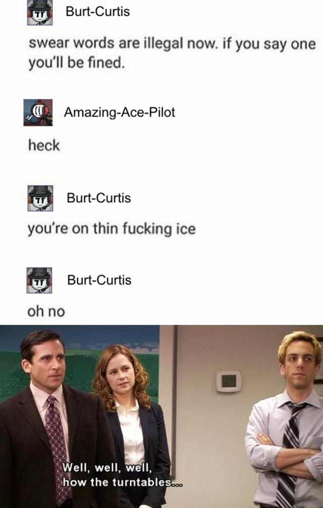 Burt Curtis swear words are illegal now. if you say one you'll be fined. Amazing Ace Pilot heck Burt Curtis you're on thin fucking ice Burt Curtis oh no Well, well, well, I how the turntables memes