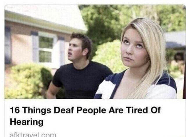 16 Things Deaf People Are Tired Of Hearing atktravel com memes