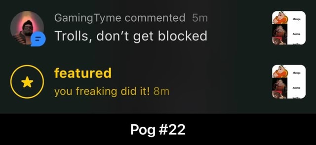 GamingTyme commented Trolls, do not get blocked featured you freaking did it Pog 22 lip  Pog 22 meme