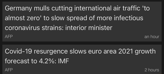 Germany mulls cutting international air traffic to almost zero to slow spread of more infectious coronavirus strains interior minister an hour Covid 19 resurgence slows euro area 2021 growth forecast to 4.2% IMF AFP 2 hours memes