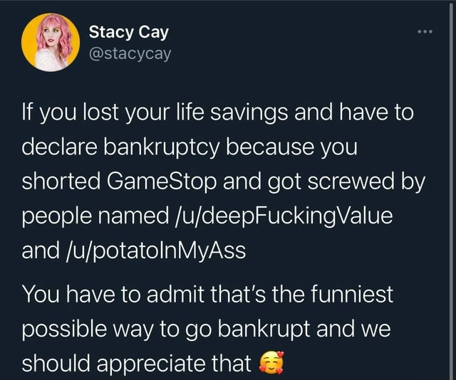 Stacy Cay If you lost your life savings and have to declare bankruptcy because you shorted GameStop and got screwed by people named and You have to admit that's the funniest possible way to go bankrupt and we should appreciate that meme