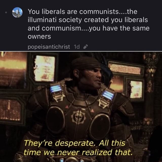 FYI I'm not a liberal or a communist lol You liberals are communists the illuminati society created you liberals and communism you have the same owners popeisantichrist Id They're desperate. All this* time we never realized that memes