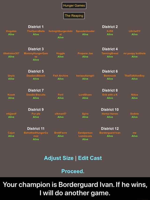 Hunger Games Tho Disirict District 2 Distries 3 4 Distvies District District and Digirice 9 one aw Olstict 12 Adjust Size I Edit Cast Proceed. Your champion is Borderguard Ivan. If he wins, will do another game. Your champion is Borderguard Ivan. If he wins, I will do another game memes